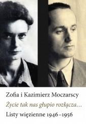 Okładka książki Życie tak nas głupio rozłącza... Kazimierz Moczarski,Zofia Moczarska