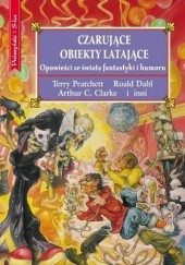 Okładka książki Czarujące obiekty latające Terry Pratchett, Arthur C. Clarke, Peter Haining, Thomas M. Disch, Piers Anthony, Eric Knight, praca zbiorowa, Clive Staples Lewis, Angela Carter, Kurt Vonnegut, Roald Dahl, Robert Bloch, Harry Harrison, Pelham Grenville Wodehouse, Mervyn Peake, Robert Sheckley, John Wyndham, John Collier, Fletcher Pratt, L. Sprague de Camp, Nelson Bond, Stephen Leacock, Cordwainer Smith, William F. Nolan, Fredric Brown