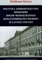 Okładka książki Polityka administracyjna ministrów spraw wewnętrznych Rzeczypospolitej Polskiej w latach 1918-1939 Waldemar Kozyra