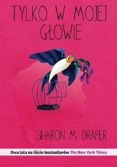 Okładka książki Tylko w mojej głowie Sharon M. Draper