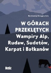 Okładka książki W górach przeklętych. Wampiry Alp, Rudaw, Sudetów, Karpat i Bałkanów Bartłomiej Grzegorz Sala