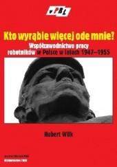 Okładka książki Kto wyrąbie więcej ode mnie? Współzawodnictwo pracy robotników w Polsce w latach 1947-1955 Hubert Wilk