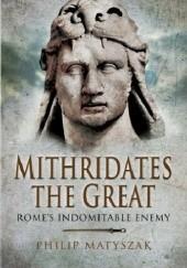 Okładka książki Mithridates the Great: Romes Indomitable Enemy Philip Matyszak