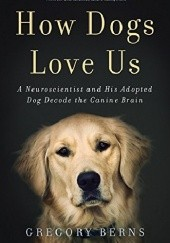 Okładka książki How Dogs Love Us: A Neuroscientist and His Adopted Dog Decode the Canine Brain Gregory Berns