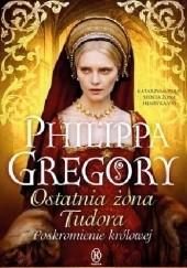 Okładka książki Ostatnia żona Tudora. Poskromienie królowej Philippa Gregory