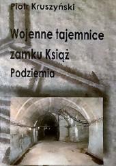 Okładka książki Wojenne tajemnice zamku Książ. Podziemia Piotr Kruszyński