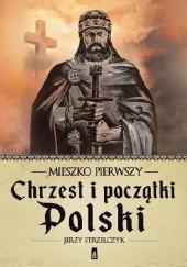 Okładka książki Mieszko Pierwszy. Chrzest i początki Polski Jerzy Strzelczyk