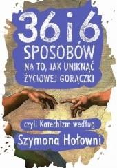 Okładka książki 36 i 6 sposobów na to, jak uniknąć życiowej gorączki, czyli Katechizm według Szymona Hołowni Szymon Hołownia