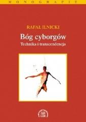 Okładka książki Bóg cyborgów. Technika i transcendencja Rafał Ilnicki