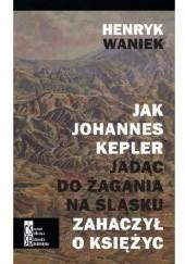 Okładka książki Jak Johannes Kepler jadąc do Żagania na Śląsku zahaczył o Księżyc Henryk Waniek