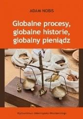 Okładka książki Globalne procesy, globalne historie, globalny pieniądz Adam Nobis