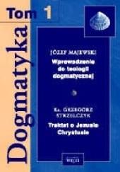 Okładka książki Dogmatyka T.1 Wprowadzenie do teologii dogmatycznej, Traktat o Jezusie Chrystusie Józef Majewski,Grzegorz Strzelczyk