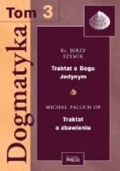 Okładka książki Dogmatyka T.3 Traktat o Bogu Jedynym, Traktat o zbawieniu Jerzy Szymik,Michał Paluch OP