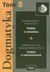 Okładka książki Dogmatyka T.5 Traktat o człowieku, Traktat o sakramentach Korneliusz Wencel,Dariusz Kowalczyk,Marek Blaza