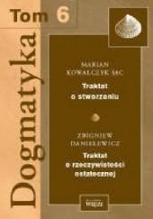 Okładka książki Dogmatyka T.6 Traktat o stworzeniu, Traktat o rzeczywistości ostatecznej Zbigniew Danielewicz,Marian Kowalczyk