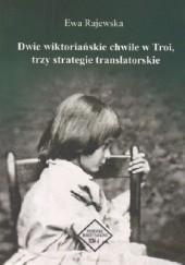 Okładka książki Dwie wiktoriańskie chwile w Troi, trzy strategie translatorskie Ewa Rajewska
