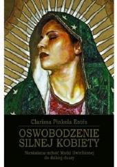 Okładka książki Oswobodzenie silnej kobiety. Nieskalana miłość Matki Uwielbionej do dzikiej duszy Clarissa Pinkola Estés