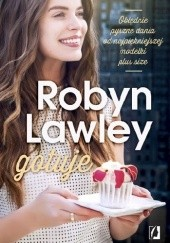 Okładka książki Robyn Lawley gotuje. Obłędnie pyszne dania od najpiękniejszej modelki plus size Robyn Lawley