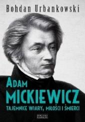 Okładka książki Adam Mickiewicz. Tajemnice wiary, miłości i śmierci Bohdan Urbankowski