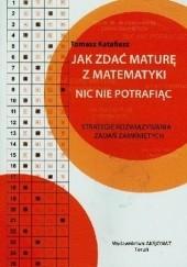 Okładka książki Jak zdać maturę z matematyki nic nie potrafiąc. Strategie rozwiązywania zadań zamkniętych Tomasz Katafiasz