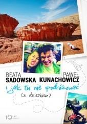 Okładka książki I jak tu nie podróżować (z dzieckiem) Beata Sadowska,Paweł Kunachowicz