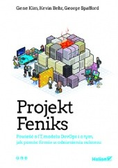 Okładka książki Projekt Feniks. Powieść o IT, modelu DevOps i o tym, jak pomóc firmie w odniesieniu sukcesu Gene Kim,Kevin Behr,George Spafford