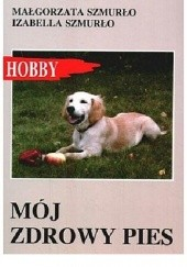 Okładka książki Mój zdrowy pies Małgorzata Szmurło,Izabella Szmurło