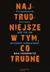 Okładka książki Najtrudniejsze w tym co trudne. Prowadzenie biznesu gdy nie ma łatwych odpowiedzi Ben Horowitz