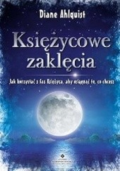 Okładka książki Księżycowe zaklęcia. Jak korzystać z faz Księżyca, aby osiągnąć to, co chcesz Diane Ahlquist