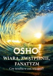 Okładka książki Wiara, zwątpienie, fanatyzm. Czy trzeba w coś wierzyć? Osho