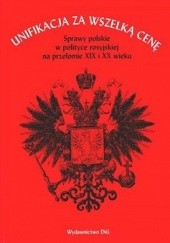 Okładka książki Unifikacja za wszelką cenę. Sprawy polskie w polityce rosyjskiej na przełomie XIX i XX wieku Paweł Wieczorkiewicz,Andrzej Szwarc
