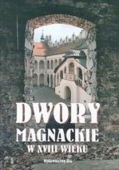 Okładka książki Dwory magnackie w XVIII wieku. Rola i znaczenie kulturowe Teresa Kostkiewiczowa