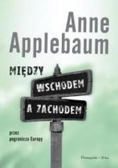 Okładka książki Między wschodem a zachodem. Przez pogranicza Europy Anne Applebaum