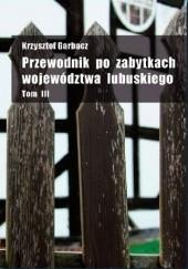 Okładka książki Przewodnik po zabytkach województwa lubuskiego Tom III Krzysztof Garbacz