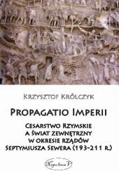 Okładka książki Propagatio Imperii. Cesarstwo Rzymskie a świat zewnętrzny w okresie rządów Septymiusza Sewera (193-211 r.) Krzysztof Królczyk