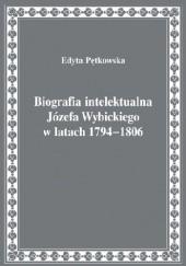 Okładka książki Biografia intelektualna Józefa Wybickiego w latach 1794-1806 Edyta Pętkowska