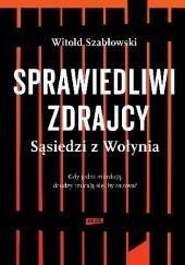 Okładka książki Sprawiedliwi zdrajcy. Sąsiedzi z Wołynia Witold Szabłowski