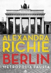 Okładka książki Berlin. Metropolia Fausta. Tom 1 Alexandra Richie