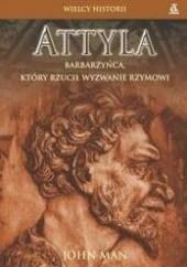 Okładka książki Attyla. Barbarzyńca, który rzucił wyzwanie Rzymowi John Man
