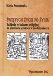 Okładka książki Świętych życie po życiu. Relikwie w kulturze religijnej na ziemiach polskich w średniowieczu Maria Starnawska