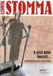 Okładka książki A jeśli było inaczej. Antropologia historii Ludwik Stomma