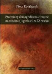 Okładka książki Przemiany demograficzno-etniczne na obszarze Jugosławii w XX wieku Piotr Eberhardt