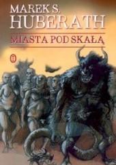 Okładka książki Miasta pod skałą Marek S. Huberath