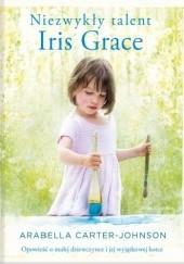 Okładka książki Niezwykły talent Iris Grace. Opowieść o małej dziewczynce i jej wyjątkowej kotce Arabella Carter-Johnson