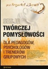 Okładka książki Sesje twórczej pomysłowości dla pedagogów, psychologów i trenerów grupowych Krzysztof J. Szmidt