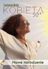 Okładka książki Kobieta 50+. Nowe narodzenie Ewa Danuta Białek