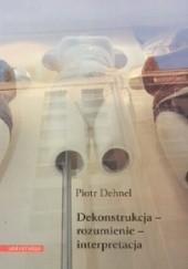 Okładka książki Dekonstrukcja - rozumienie - interpretacja. Studia z filozofii współczesnej i nie tylko Piotr Dehnel
