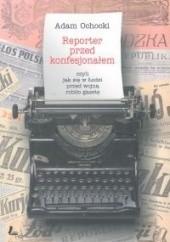 Okładka książki Reporter przed konfesjonałem, czyli jak się przed wojną robiło gazetę Adam Ochocki