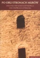 Okładka książki Po obu stronach murów. Ostatnie dni Konstantynopola jako inspiracja literacka Urszula Urbanik