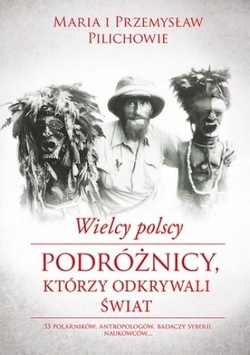 Okładka książki Wielcy polscy podróżnicy, którzy odkrywali świat Maria Pilich,Przemysław Pilich